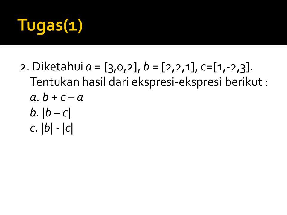 Tugas(1) 2. Diketahui a = [3,0,2], b = [2,2,1], c=[1,-2,3].